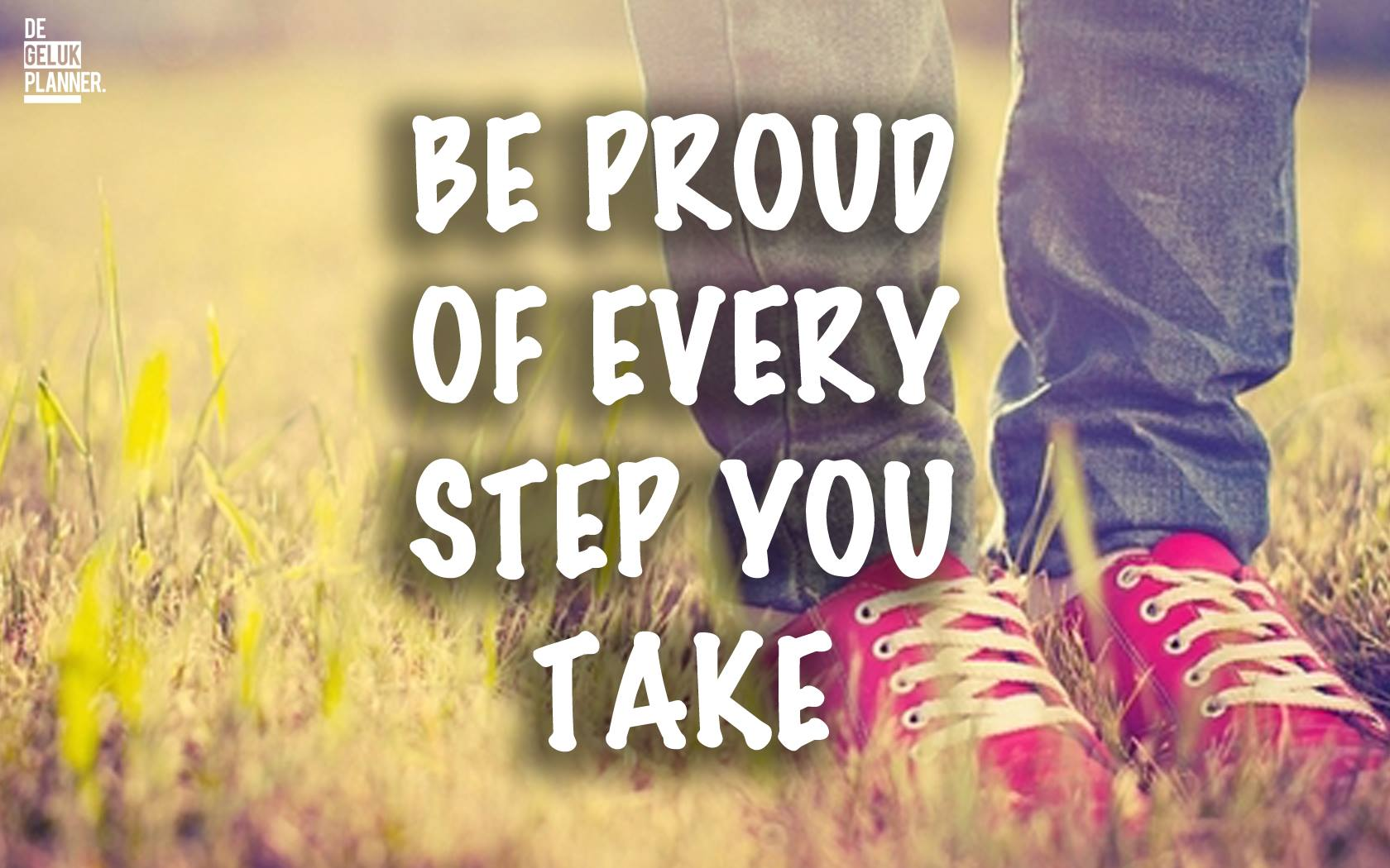 BE PROUD OF EVERY STEP YOU TAKE - WEES TROTS OP ELKE STAP