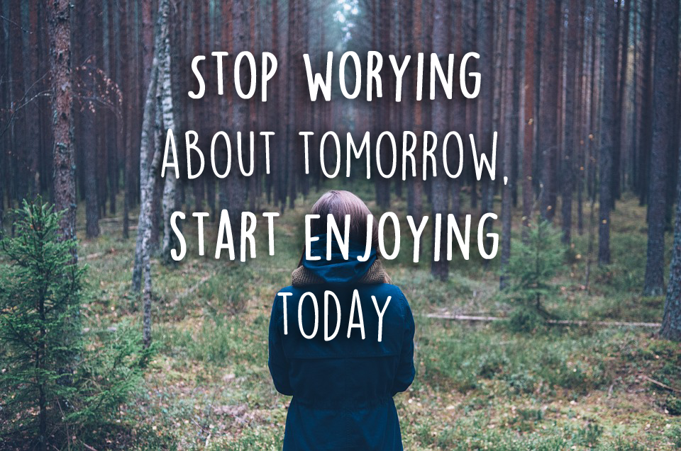 STOP WORYING ABOUT TOMORROW, START ENJOYING TODAY