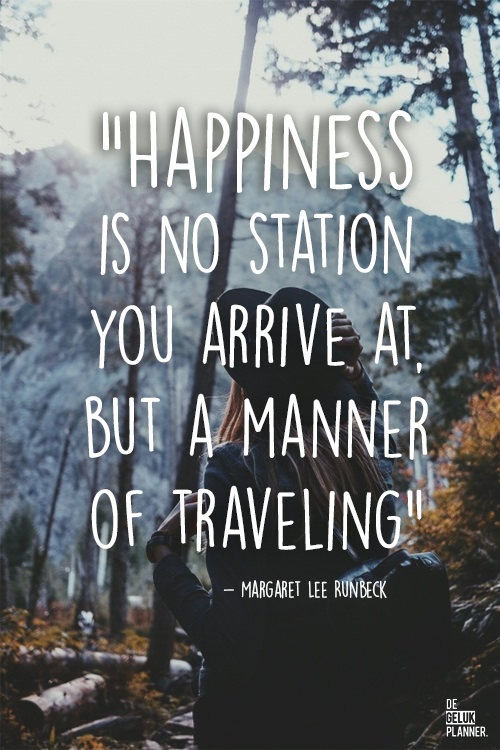 HAPPINESS IS NO STATION YOU ARRIVE AT, BUT A MANNER OF TRAVELING