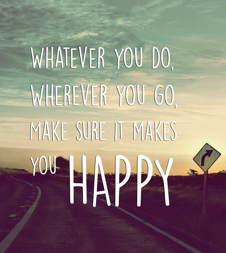 WHATEVER YOU DO, WHEREVER YOU GO, MAKE SURE IT MAKES YOU HAPPY