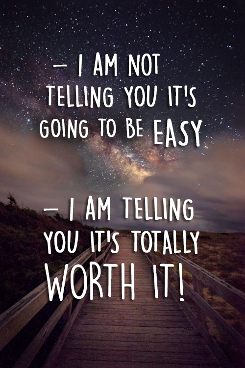 I AM NOT TELLING YOU IT'S GOING TO BE EASY, I AM TELLIN YOU IT'S TOTALLY WORTH IT!