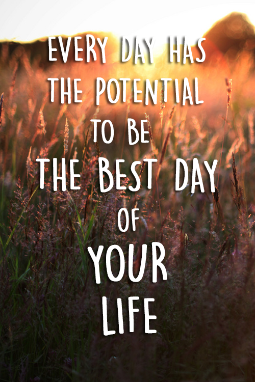 EVERY DAY HAS THE POTENTIAL TO BE THE BEST DAY OF YOUR LIFE