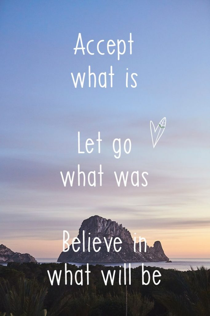 Accept Wat Is, Let Go Of What Was, Believe In What Will Be